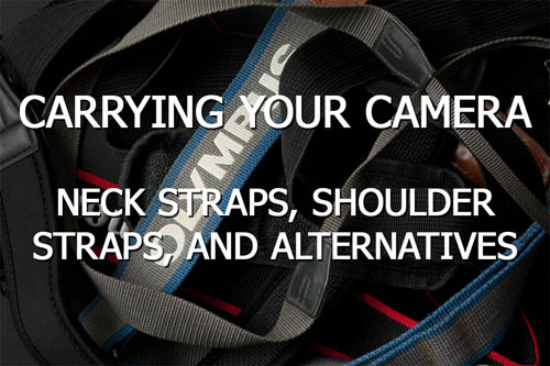 Carrying your camera - Neck straps, shoulder straps, and alternatives