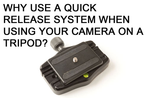 Why use a Quick Release System when using your camera on a tripod