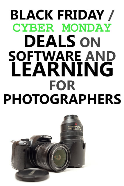 Black Friday / Cyber Monday deals on Software and Learning for Photographers