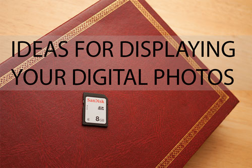 Ideas For Displaying Your Digital Photos