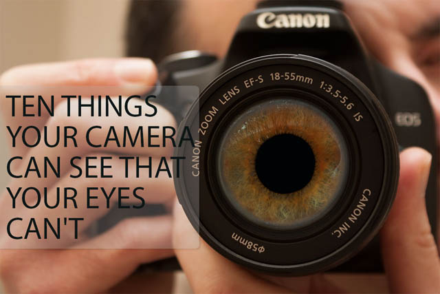 Ten things your camera can see that your eyes can't